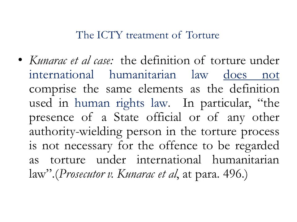 The ICTY treatment of Torture Kunarac et al case: the definition of torture under international humanitarian law does not comprise the same elements as the definition used in human rights law.