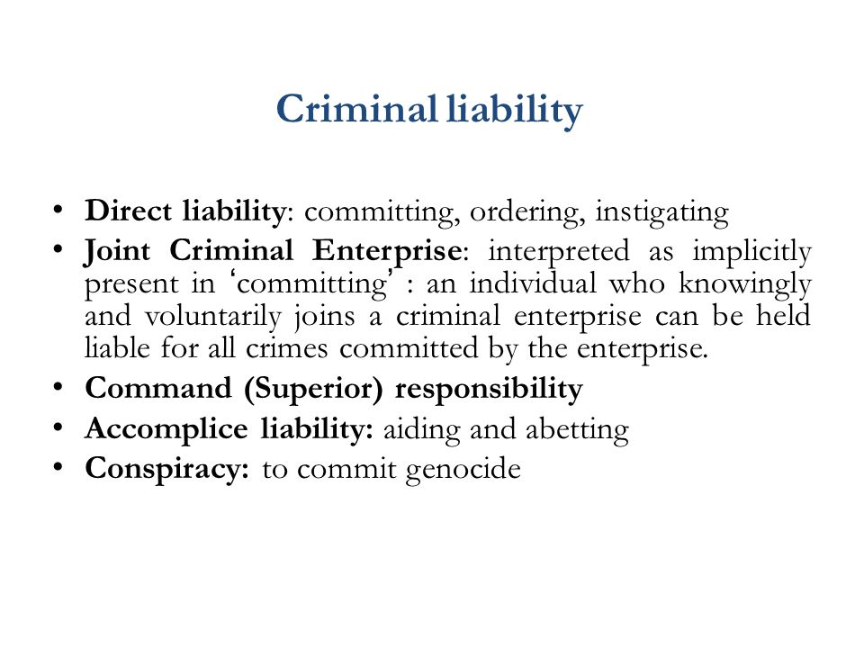 Criminal liability Direct liability: committing, ordering, instigating Joint Criminal Enterprise: interpreted as implicitly present in 'committing' : an individual who knowingly and voluntarily joins a criminal enterprise can be held liable for all crimes committed by the enterprise.
