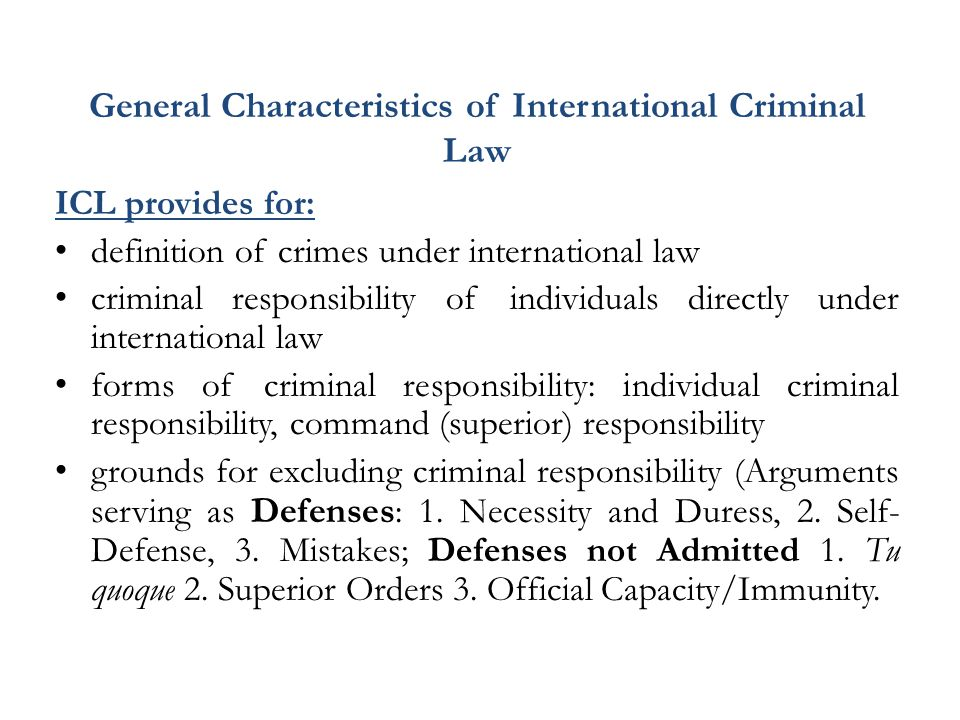 General Characteristics of International Criminal Law ICL provides for: definition of crimes under international law criminal responsibility of individuals directly under international law forms of criminal responsibility: individual criminal responsibility, command (superior) responsibility grounds for excluding criminal responsibility (Arguments serving as Defenses : 1.