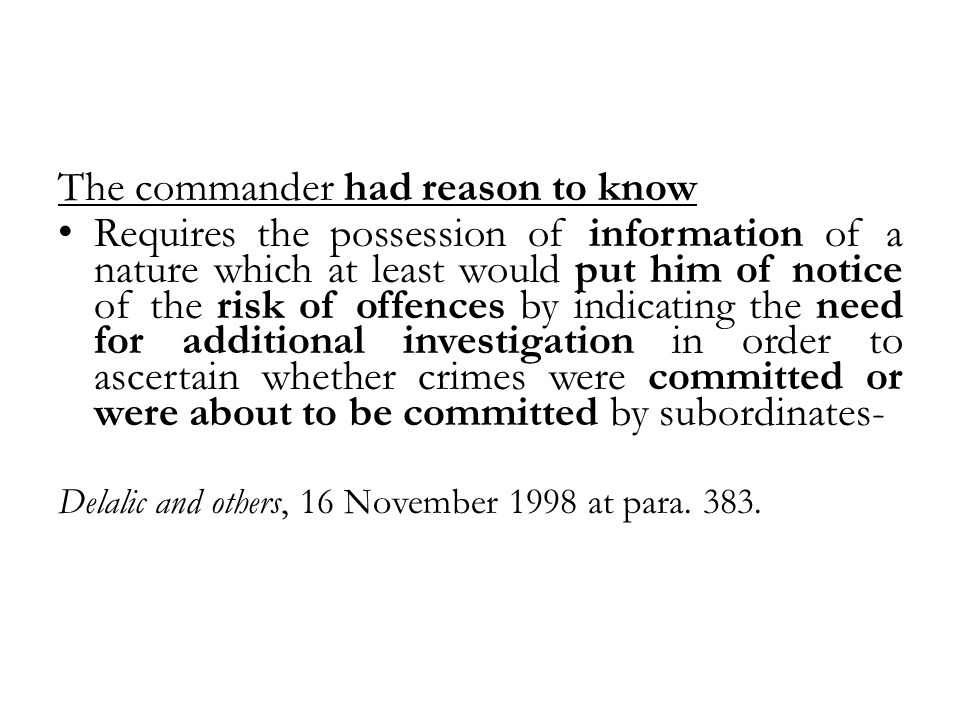 The commander had reason to know Requires the possession of information of a nature which at least would put him of notice of the risk of offences by indicating the need for additional investigation in order to ascertain whether crimes were committed or were about to be committed by subordinates- Delalic and others, 16 November 1998 at para.