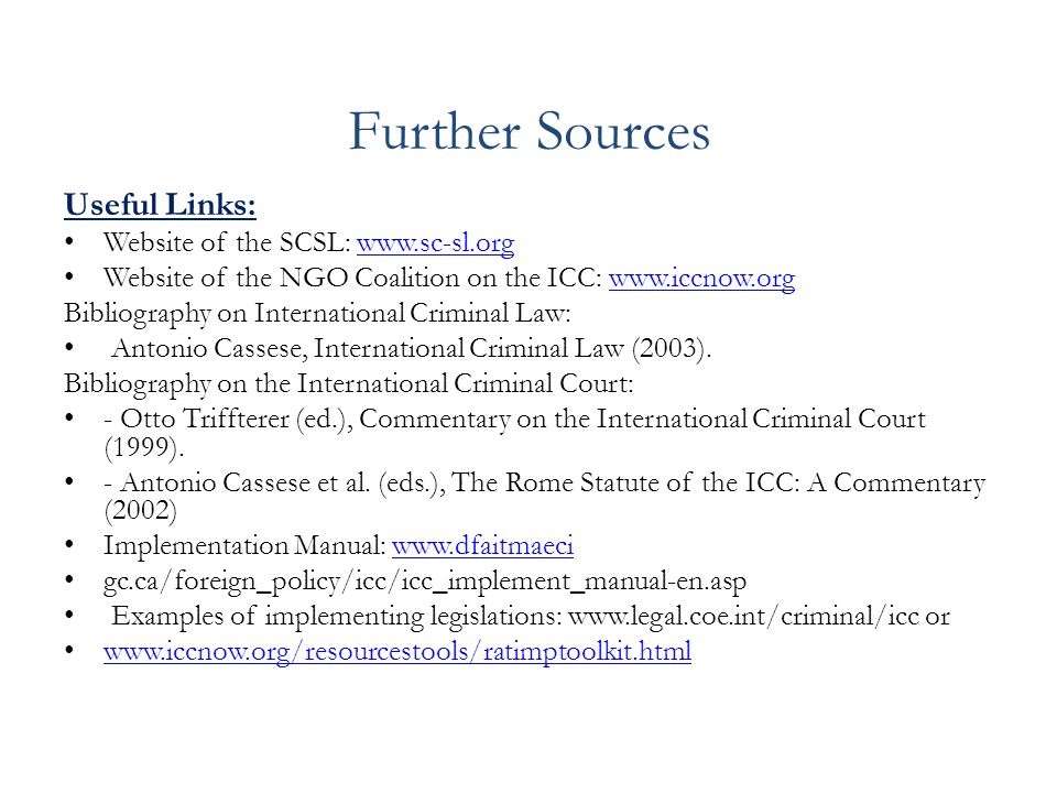Further Sources Useful Links: Website of the SCSL: www.sc-sl.orgwww.sc-sl.org Website of the NGO Coalition on the ICC: www.iccnow.orgwww.iccnow.org Bibliography on International Criminal Law: Antonio Cassese, International Criminal Law (2003).