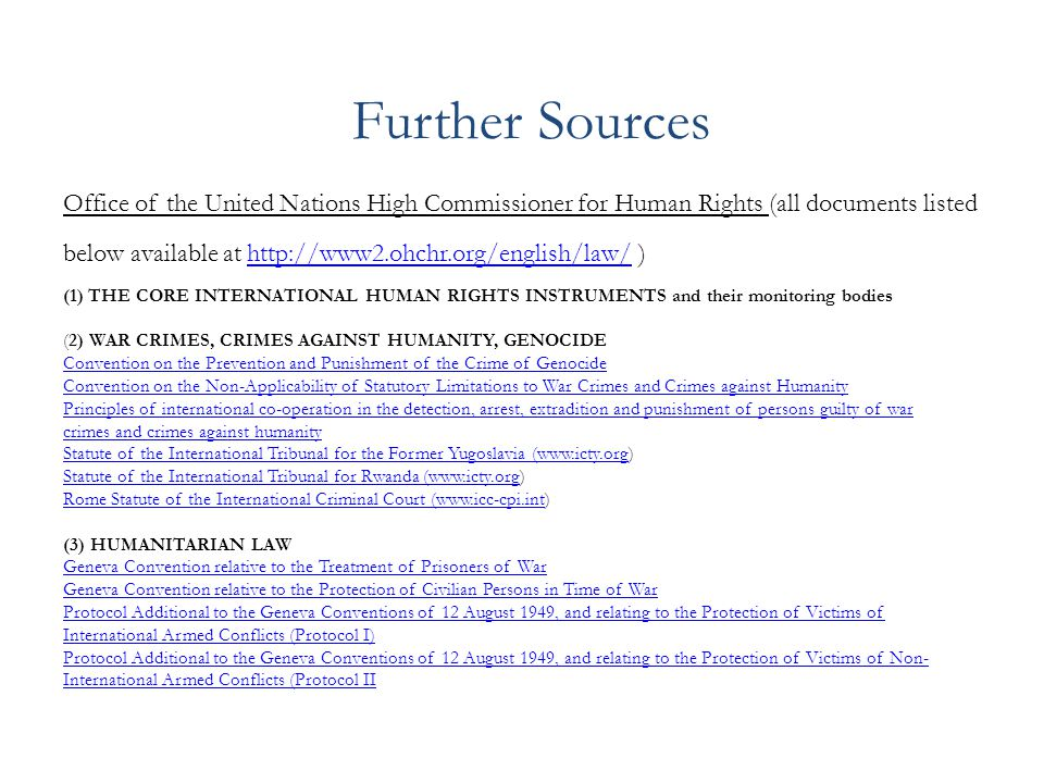 Further Sources Office of the United Nations High Commissioner for Human Rights (all documents listed below available at http://www2.ohchr.org/english/law/ )http://www2.ohchr.org/english/law/ (1) THE CORE INTERNATIONAL HUMAN RIGHTS INSTRUMENTS and their monitoring bodies (2) WAR CRIMES, CRIMES AGAINST HUMANITY, GENOCIDE Convention on the Prevention and Punishment of the Crime of Genocide Convention on the Non-Applicability of Statutory Limitations to War Crimes and Crimes against Humanity Principles of international co-operation in the detection, arrest, extradition and punishment of persons guilty of war crimes and crimes against humanity Statute of the International Tribunal for the Former Yugoslavia (www.icty.orgStatute of the International Tribunal for the Former Yugoslavia (www.icty.org) Statute of the International Tribunal for Rwanda (www.icty.orgStatute of the International Tribunal for Rwanda (www.icty.org) Rome Statute of the International Criminal Court (www.icc-cpi.intRome Statute of the International Criminal Court (www.icc-cpi.int) (3) HUMANITARIAN LAW Geneva Convention relative to the Treatment of Prisoners of War Geneva Convention relative to the Protection of Civilian Persons in Time of War Protocol Additional to the Geneva Conventions of 12 August 1949, and relating to the Protection of Victims of International Armed Conflicts (Protocol I) Protocol Additional to the Geneva Conventions of 12 August 1949, and relating to the Protection of Victims of Non- International Armed Conflicts (Protocol II