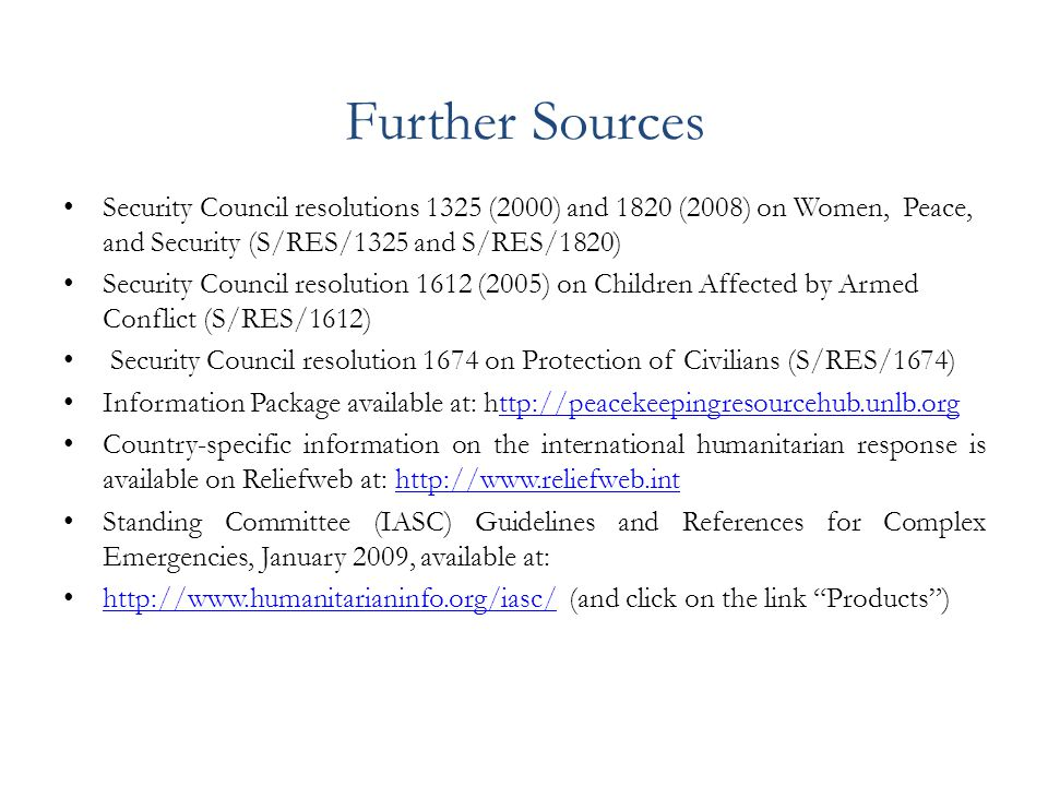 Further Sources Security Council resolutions 1325 (2000) and 1820 (2008) on Women, Peace, and Security (S/RES/1325 and S/RES/1820) Security Council resolution 1612 (2005) on Children Affected by Armed Conflict (S/RES/1612) Security Council resolution 1674 on Protection of Civilians (S/RES/1674) Information Package available at: http://peacekeepingresourcehub.unlb.orgttp://peacekeepingresourcehub.unlb.org Country-specific information on the international humanitarian response is available on Reliefweb at: http://www.reliefweb.inthttp://www.reliefweb.int Standing Committee (IASC) Guidelines and References for Complex Emergencies, January 2009, available at: http://www.humanitarianinfo.org/iasc/ (and click on the link Products ) http://www.humanitarianinfo.org/iasc/