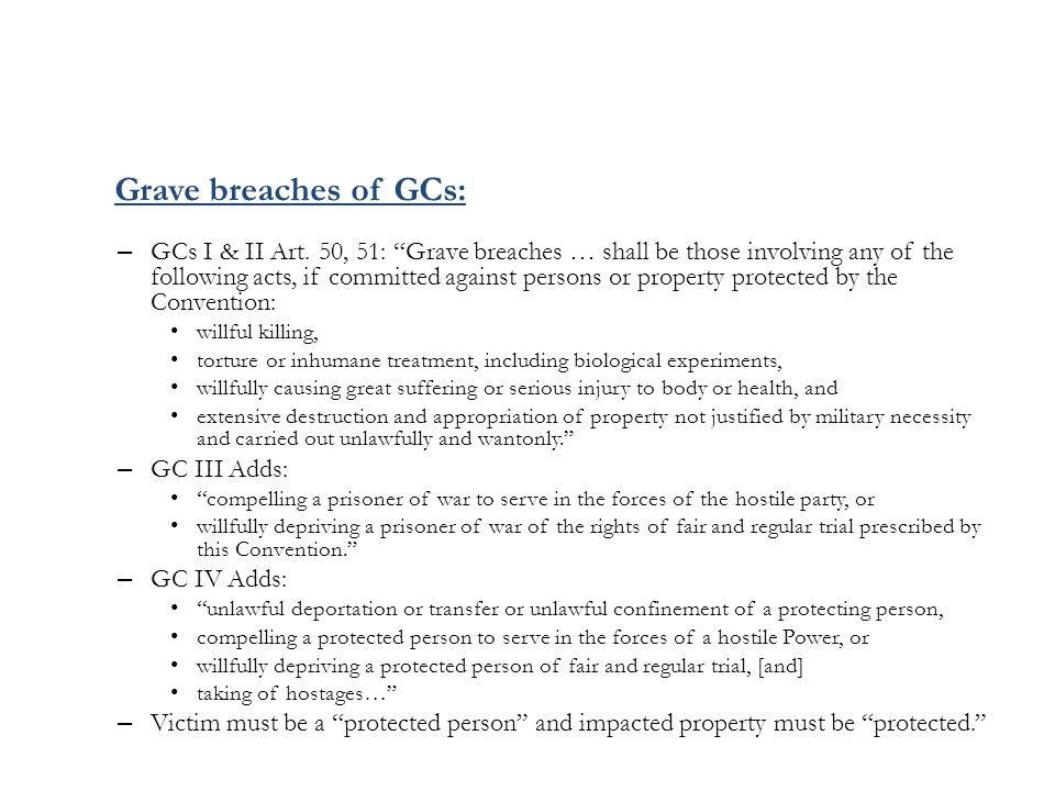 "– GCs I & II Art. 50, 51: ""Grave breaches … shall be those involving any of the following acts, if committed against persons or property protected by"