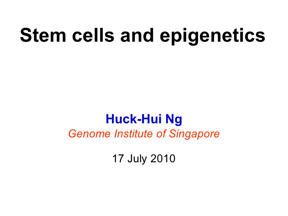 Huck-Hui Ng Genome Institute of Singapore 17 July 2010 Stem cells and epigenetics