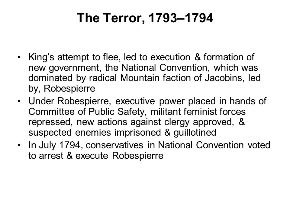 The Terror, 1793–1794 King's attempt to flee, led to execution & formation of new government, the National Convention, which was dominated by radical