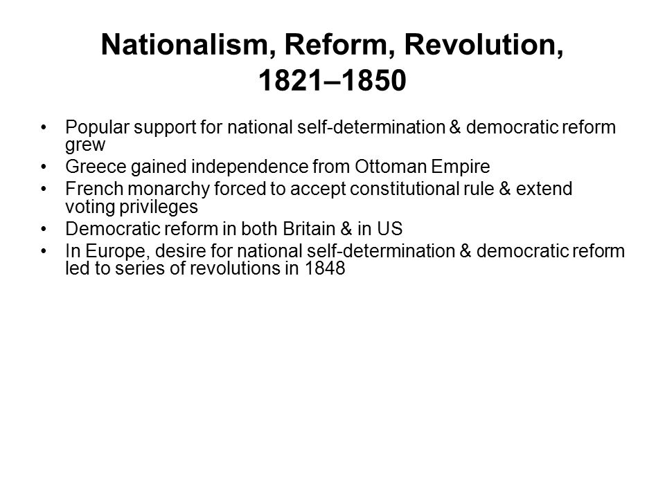 Nationalism, Reform, Revolution, 1821–1850 Popular support for national self-determination & democratic reform grew Greece gained independence from Ot