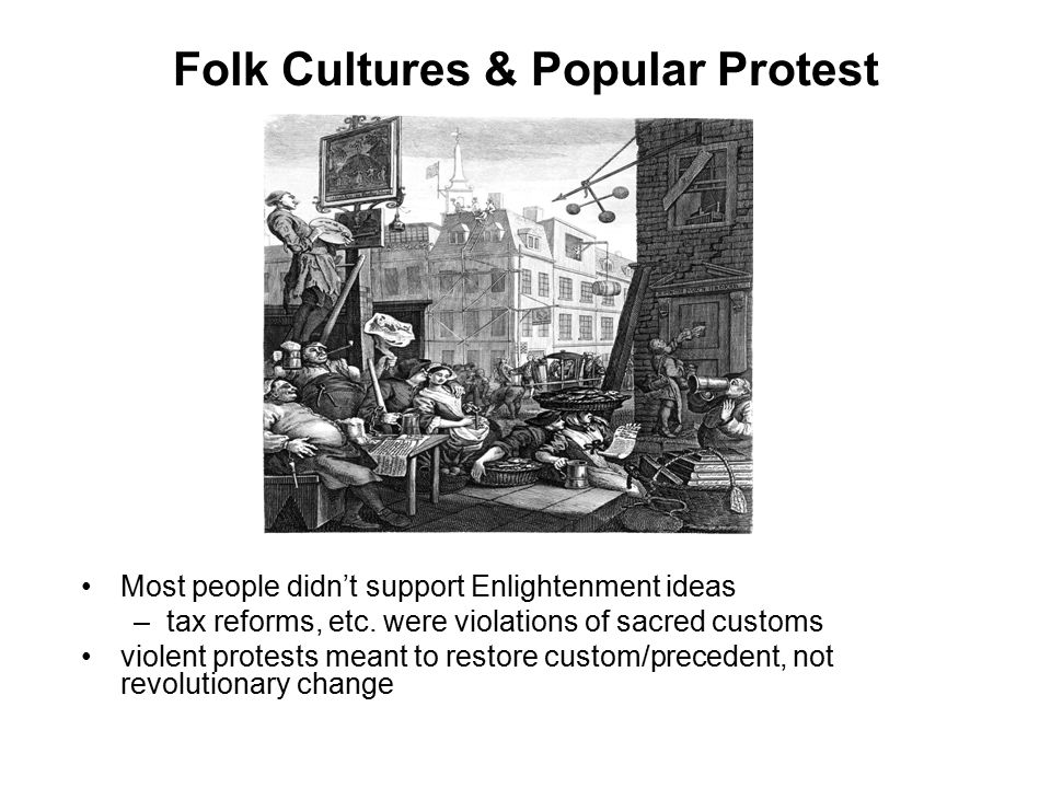 Folk Cultures & Popular Protest Most people didn't support Enlightenment ideas –tax reforms, etc. were violations of sacred customs violent protests m