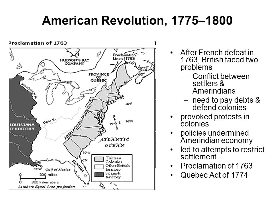 American Revolution, 1775–1800 After French defeat in 1763, British faced two problems –Conflict between settlers & Amerindians –need to pay debts & d