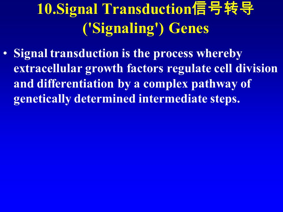 10.Signal Transduction 信号转导 ( Signaling ) Genes Signal transduction is the process whereby extracellular growth factors regulate cell division and differentiation by a complex pathway of genetically determined intermediate steps.