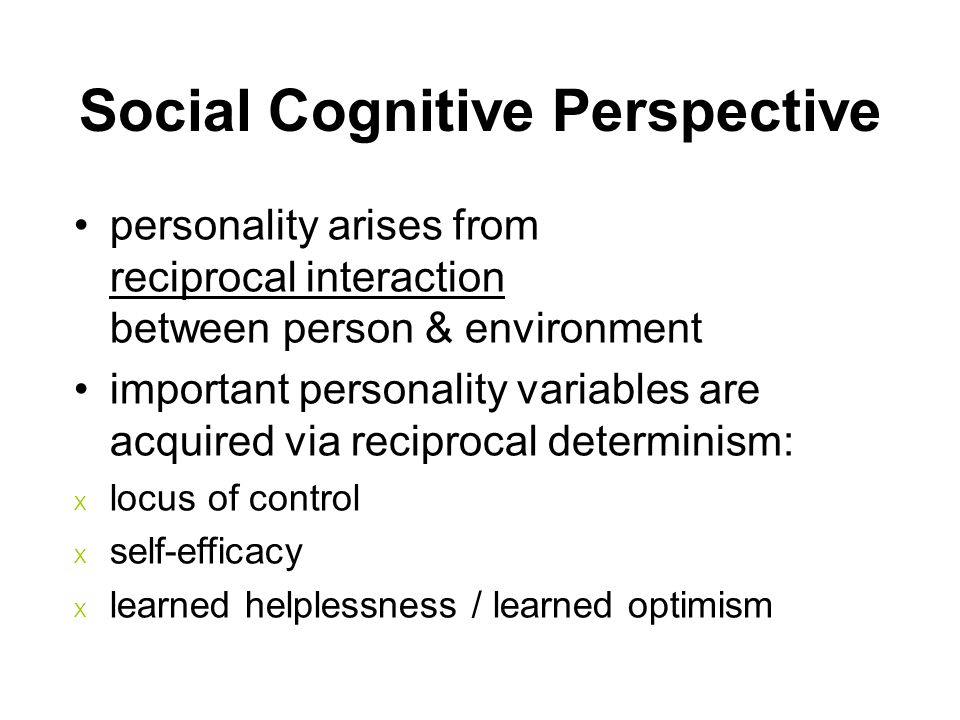 personality arises from reciprocal interaction between person & environment important personality variables are acquired via reciprocal determinism: X