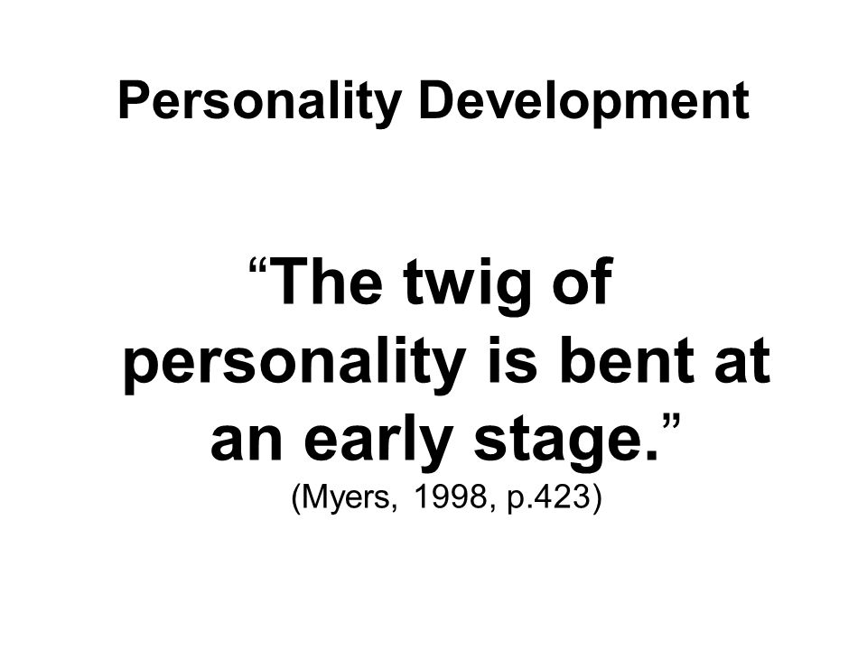 """The twig of personality is bent at an early stage."" (Myers, 1998, p.423) Personality Development"