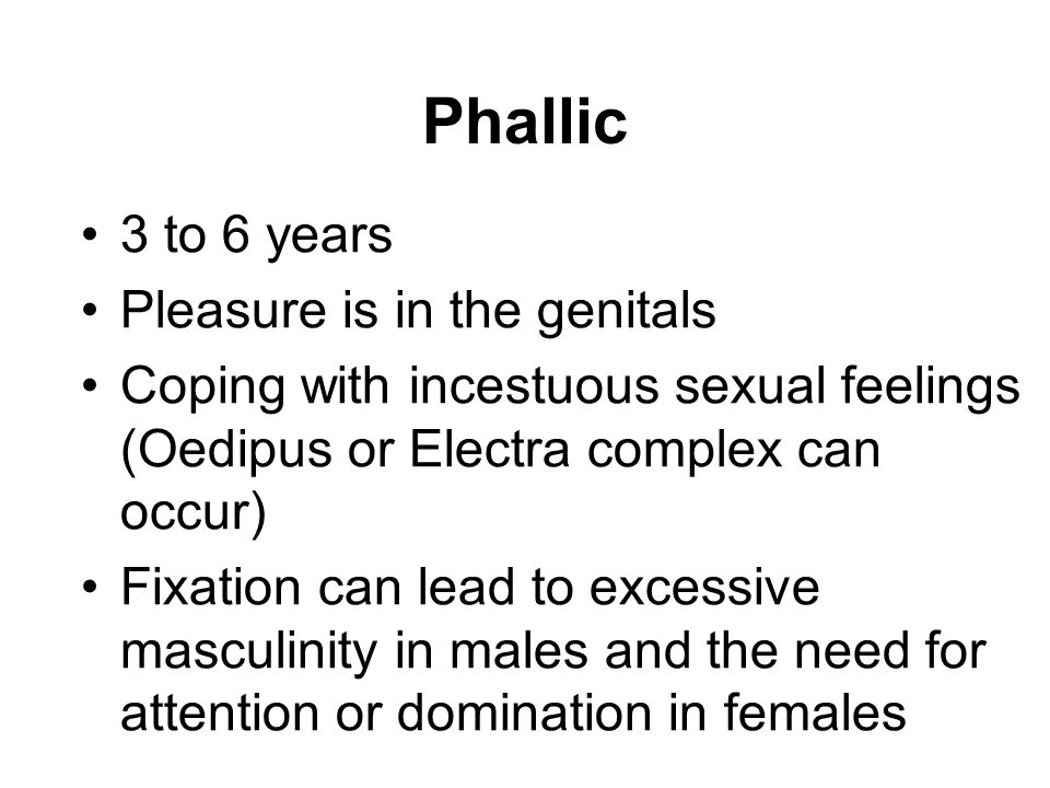 3 to 6 years Pleasure is in the genitals Coping with incestuous sexual feelings (Oedipus or Electra complex can occur) Fixation can lead to excessive