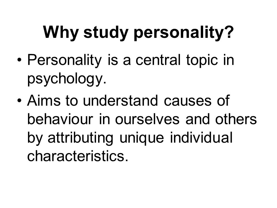 Why study personality? Personality is a central topic in psychology. Aims to understand causes of behaviour in ourselves and others by attributing uni
