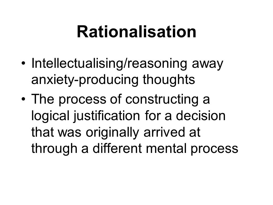 Intellectualising/reasoning away anxiety-producing thoughts The process of constructing a logical justification for a decision that was originally arr