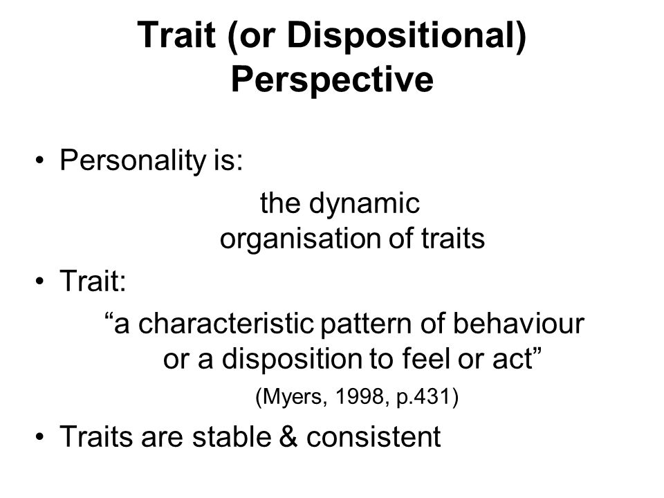 "Trait (or Dispositional) Perspective Personality is: the dynamic organisation of traits Trait: ""a characteristic pattern of behaviour or a disposition"
