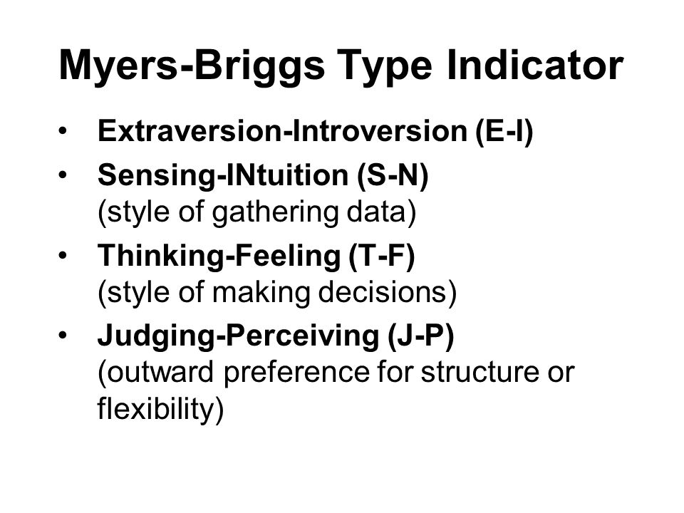 Myers-Briggs Type Indicator Extraversion-Introversion (E-I) Sensing-INtuition (S-N) (style of gathering data) Thinking-Feeling (T-F) (style of making