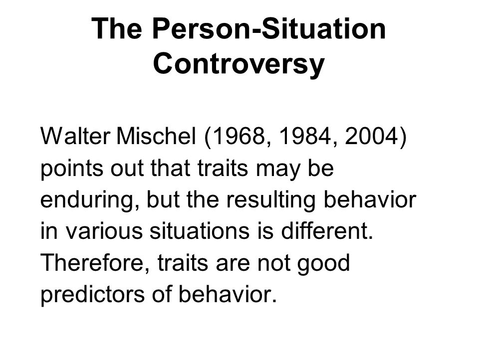 The Person-Situation Controversy Walter Mischel (1968, 1984, 2004) points out that traits may be enduring, but the resulting behavior in various situa