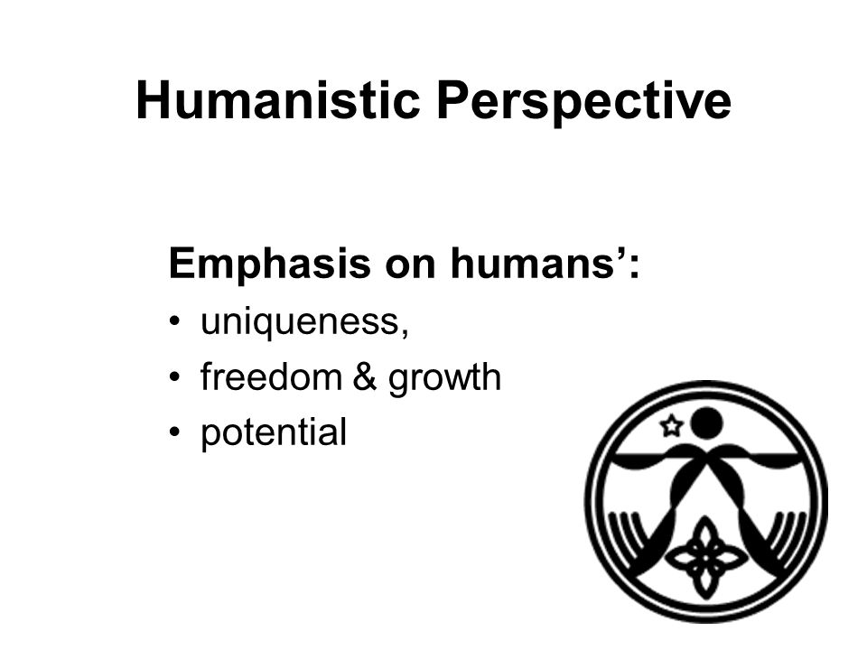 Humanistic Perspective Emphasis on humans': uniqueness, freedom & growth potential