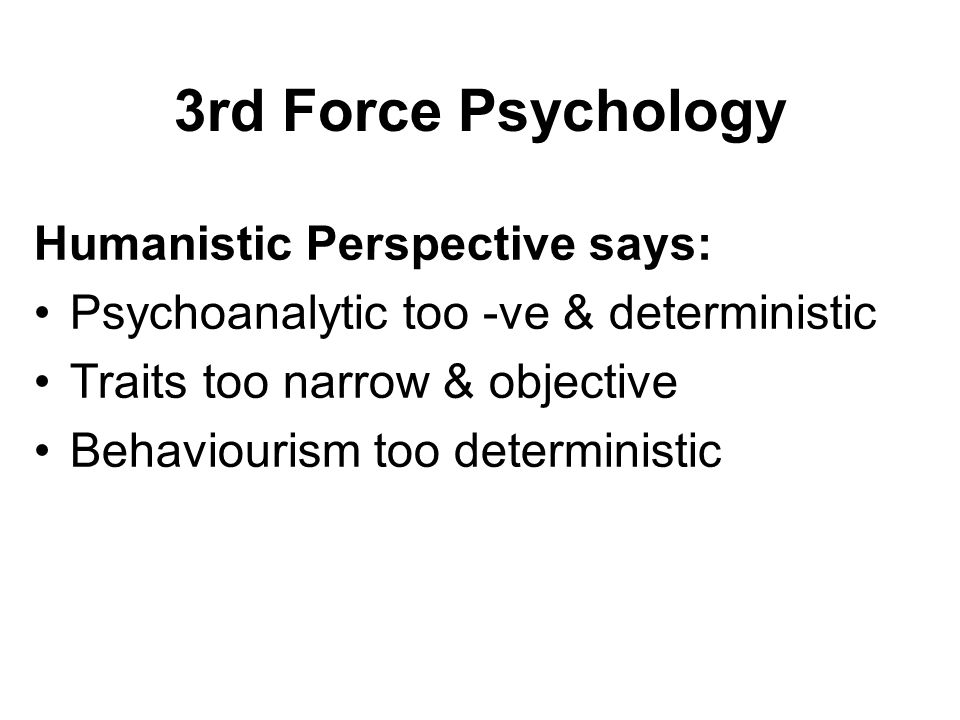 3rd Force Psychology Humanistic Perspective says: Psychoanalytic too -ve & deterministic Traits too narrow & objective Behaviourism too deterministic