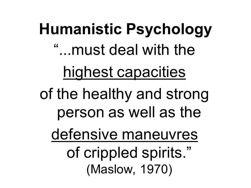 """...must deal with the highest capacities of the healthy and strong person as well as the defensive maneuvres of crippled spirits."" (Maslow, 1970) Hum"