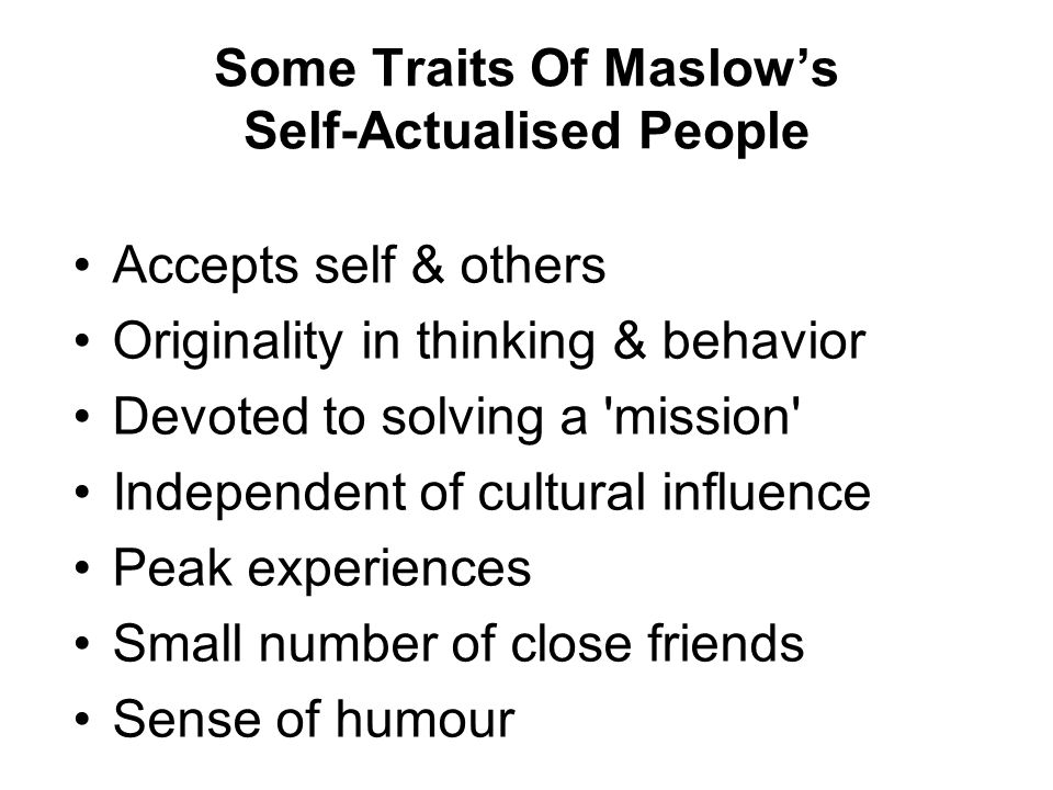 Accepts self & others Originality in thinking & behavior Devoted to solving a 'mission' Independent of cultural influence Peak experiences Small numbe
