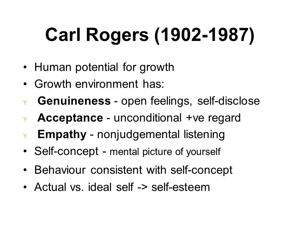 Human potential for growth Growth environment has: Y Genuineness - open feelings, self-disclose Y Acceptance - unconditional +ve regard Y Empathy - no