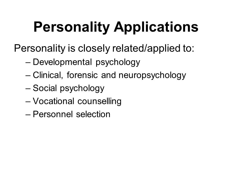 Personality Applications Personality is closely related/applied to: –Developmental psychology –Clinical, forensic and neuropsychology –Social psycholo