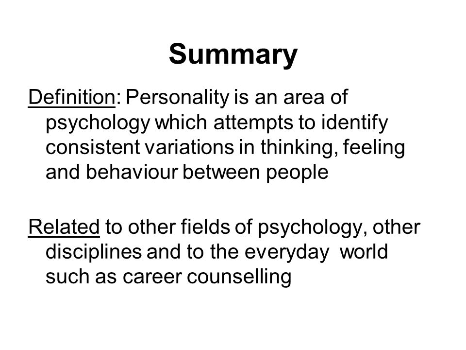 Summary Definition: Personality is an area of psychology which attempts to identify consistent variations in thinking, feeling and behaviour between p