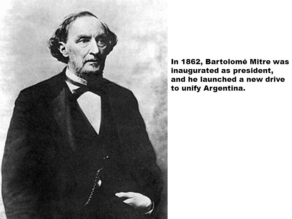 In 1862, Bartolomé Mitre was inaugurated as president, and he launched a new drive to unify Argentina.