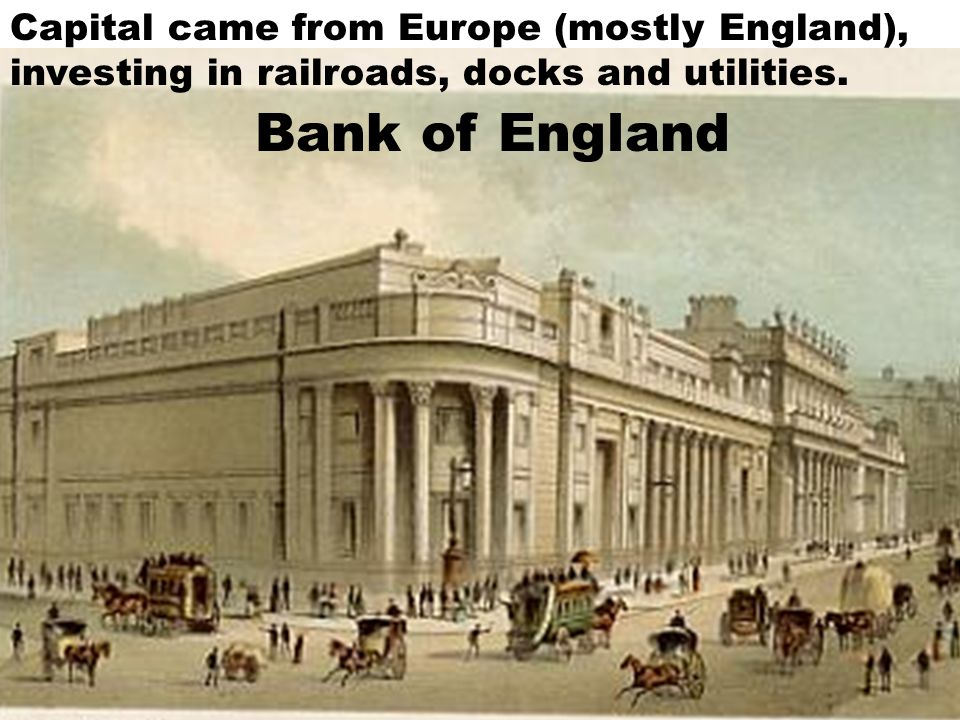 Bank of England Capital came from Europe (mostly England), investing in railroads, docks and utilities.