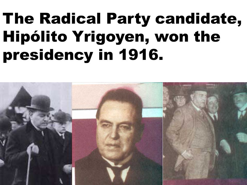The Radical Party candidate, Hipólito Yrigoyen, won the presidency in 1916.