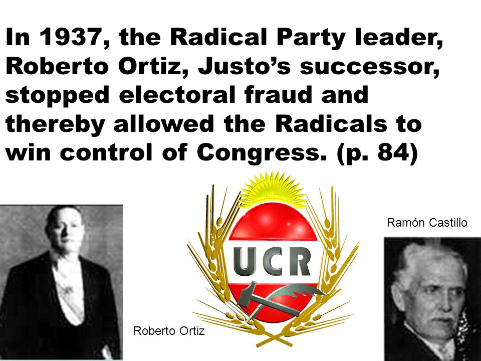 In 1937, the Radical Party leader, Roberto Ortiz, Justo's successor, stopped electoral fraud and thereby allowed the Radicals to win control of Congress.