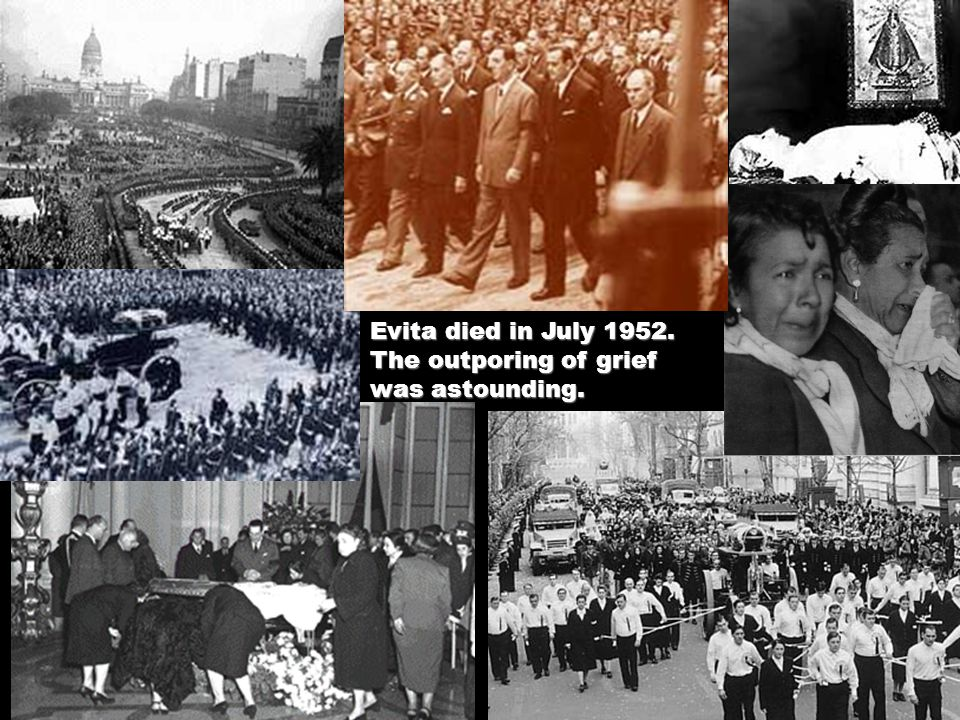 Evita died in July 1952. The outporing of grief was astounding.
