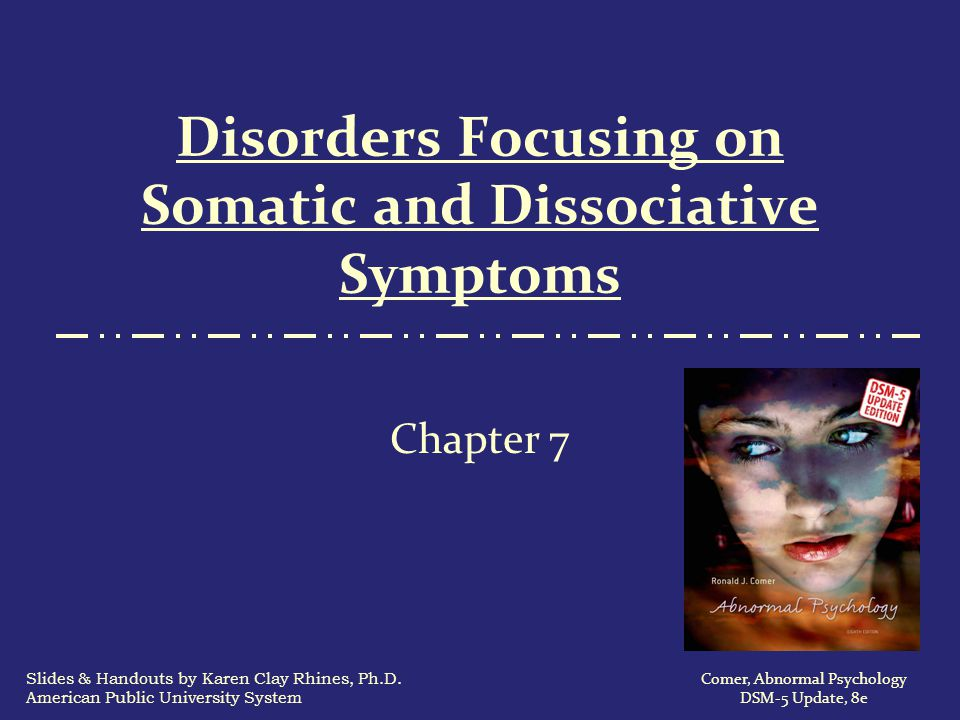 Depersonalization-Derealization Disorder  The disorder occurs most frequently in adolescents and young adults, hardly ever in people older than 40  The disorder comes on suddenly and tends to be long-lasting  Few theories have been offered to explain this disorder 82 Comer, Abnormal Psychology,8e DSM-5 Update