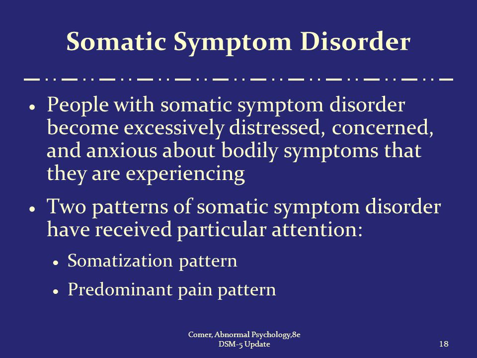Somatic Symptom Disorder  People with somatic symptom disorder become excessively distressed, concerned, and anxious about bodily symptoms that they