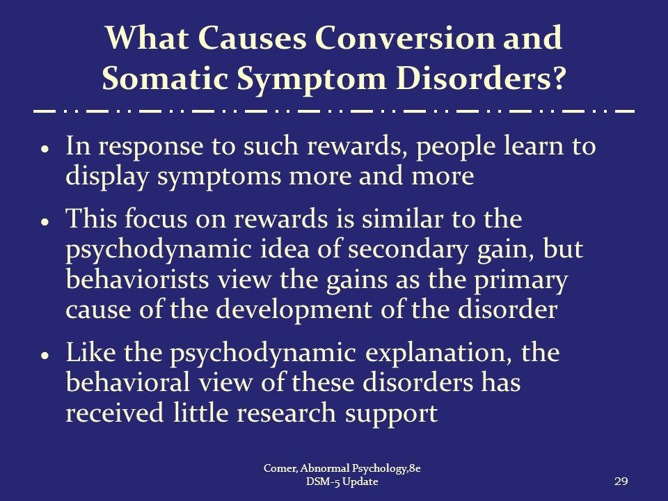 What Causes Conversion and Somatic Symptom Disorders?  In response to such rewards, people learn to display symptoms more and more  This focus on re