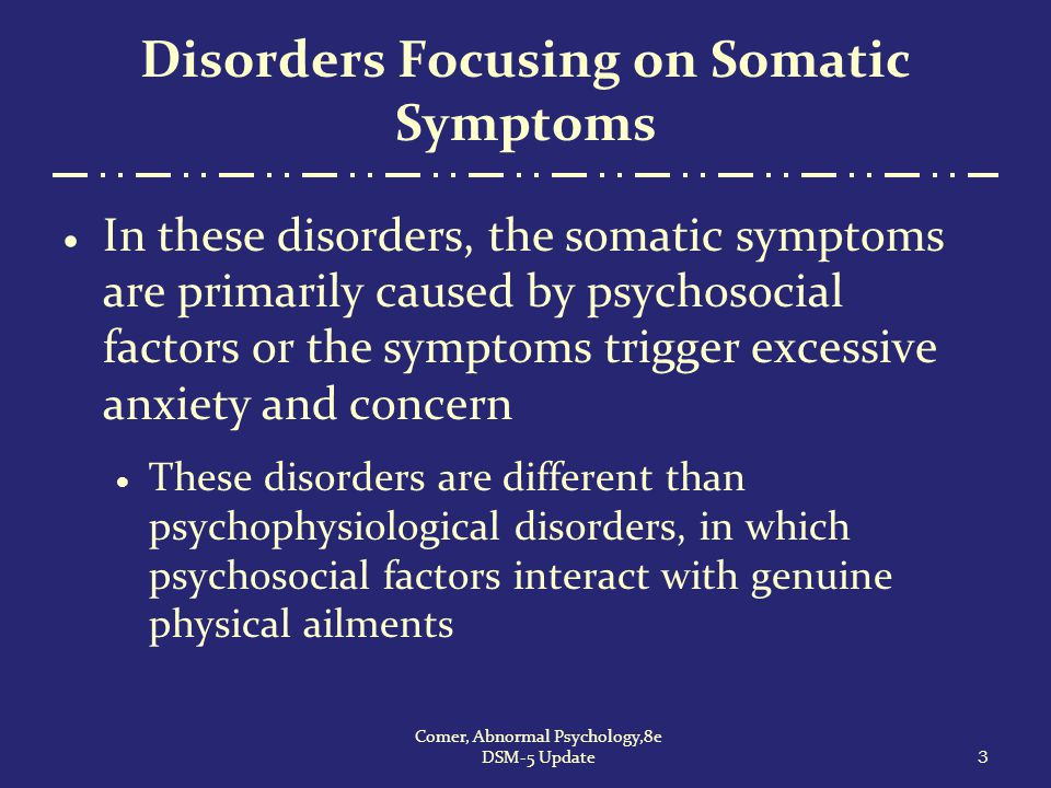 3 Comer, Abnormal Psychology,8e DSM-5 Update Disorders Focusing on Somatic Symptoms  In these disorders, the somatic symptoms are primarily caused by