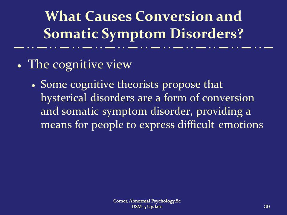 What Causes Conversion and Somatic Symptom Disorders?  The cognitive view  Some cognitive theorists propose that hysterical disorders are a form of
