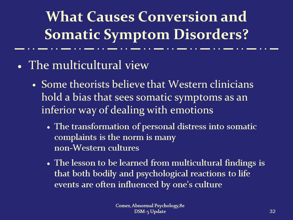What Causes Conversion and Somatic Symptom Disorders?  The multicultural view  Some theorists believe that Western clinicians hold a bias that sees
