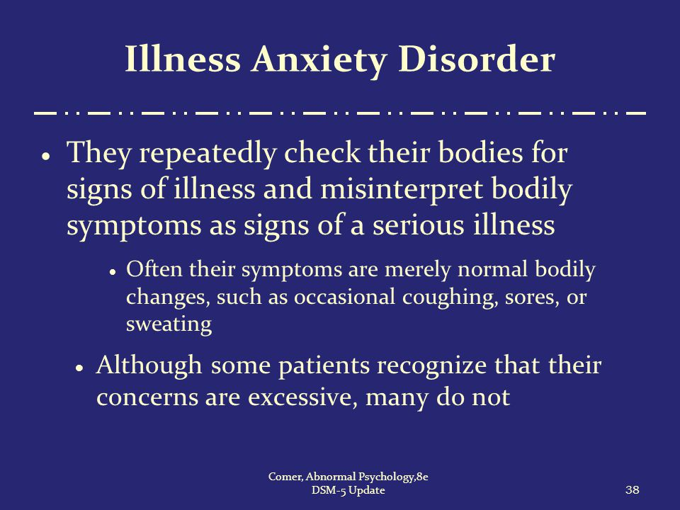 38 Comer, Abnormal Psychology,8e DSM-5 Update Illness Anxiety Disorder  They repeatedly check their bodies for signs of illness and misinterpret bodi