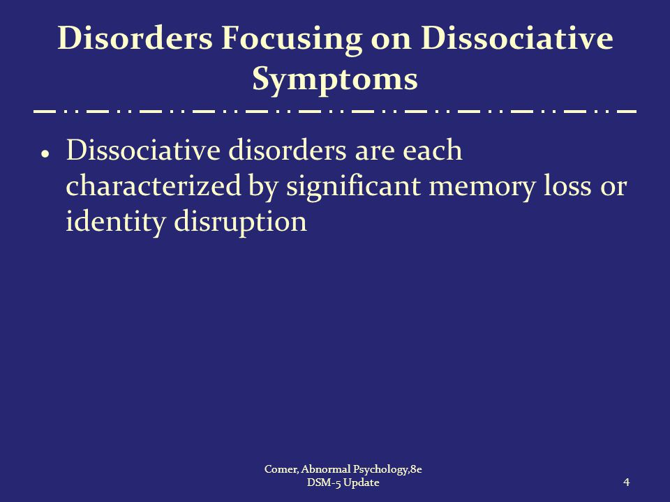 Dissociative Identity Disorder (Multiple Personality Disorder)  Cases of this disorder were first reported almost three centuries ago  Many clinicians consider the disorder to be rare, but some reports suggest that it may be more common than once thought 55 Comer, Abnormal Psychology,8e DSM-5 Update