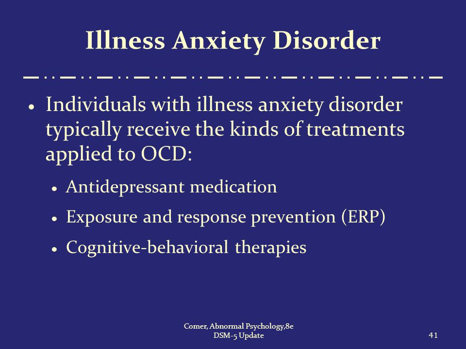 Illness Anxiety Disorder  Individuals with illness anxiety disorder typically receive the kinds of treatments applied to OCD:  Antidepressant medica