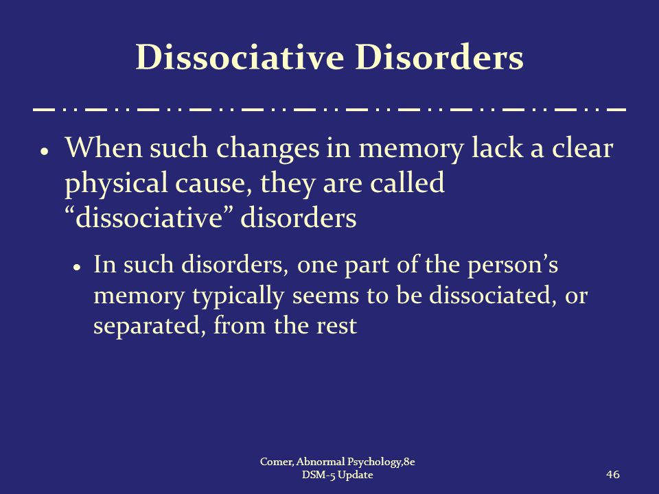 """Dissociative Disorders  When such changes in memory lack a clear physical cause, they are called """"dissociative"""" disorders  In such disorders, one pa"""