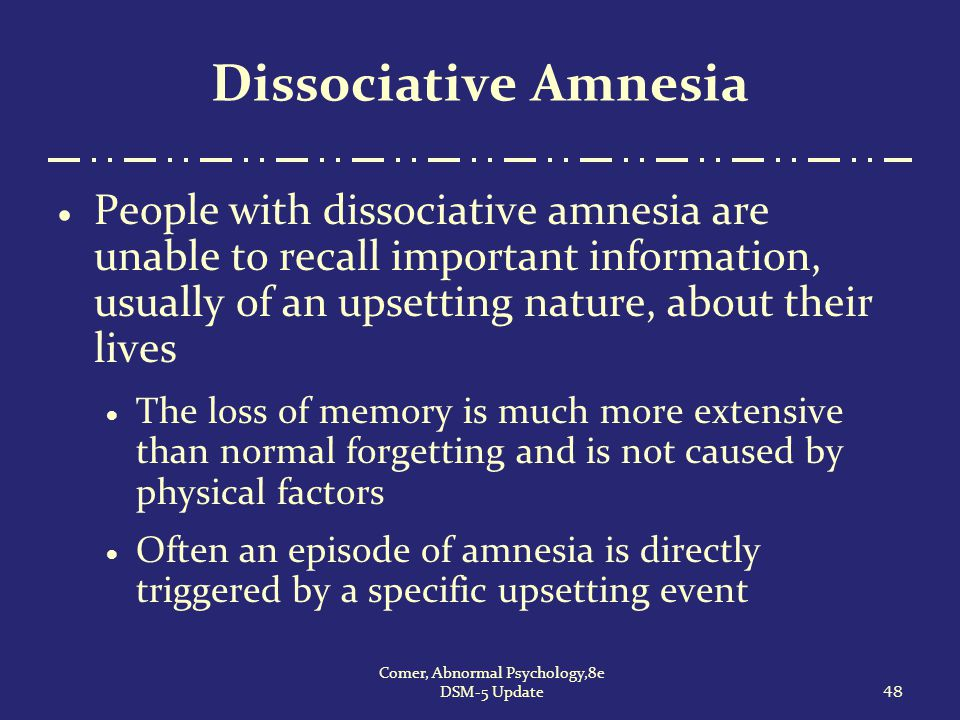 Dissociative Amnesia  People with dissociative amnesia are unable to recall important information, usually of an upsetting nature, about their lives