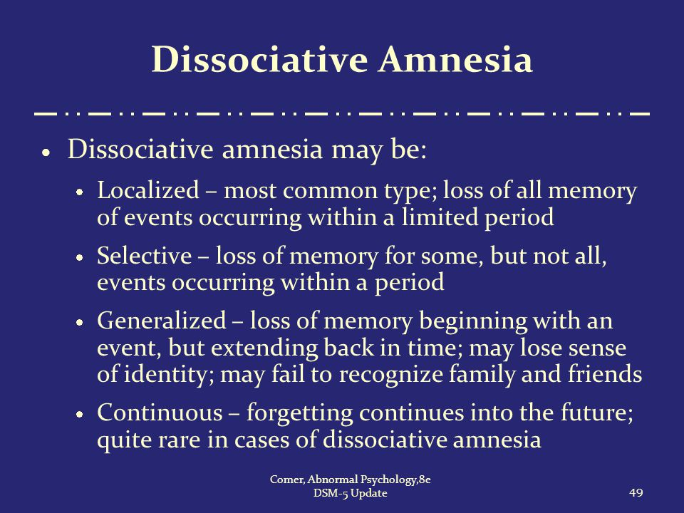 Dissociative Amnesia  Dissociative amnesia may be:  Localized – most common type; loss of all memory of events occurring within a limited period  S