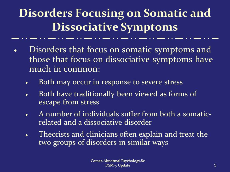 Disorders Focusing on Somatic Symptoms  DSM-5 lists a number of disorders in which bodily symptoms or concerns are the primary features 6 Comer, Abnormal Psychology,8e DSM-5 Update
