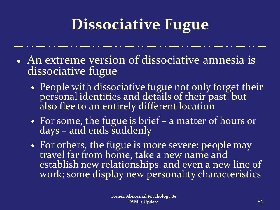 Dissociative Fugue  An extreme version of dissociative amnesia is dissociative fugue  People with dissociative fugue not only forget their personal