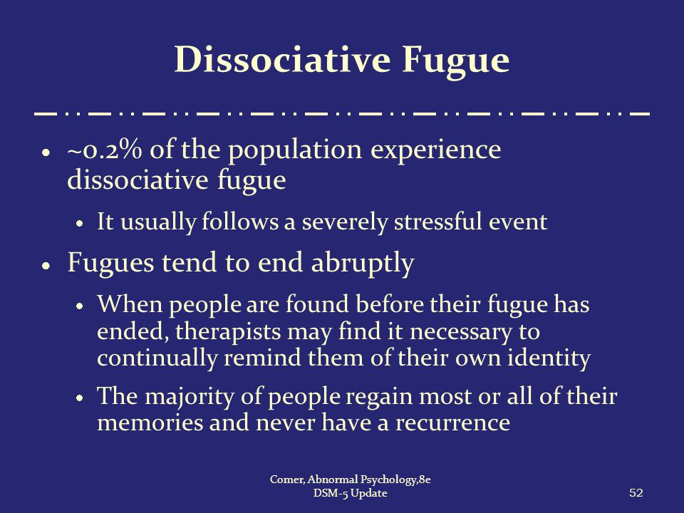 Dissociative Fugue  ~0.2% of the population experience dissociative fugue  It usually follows a severely stressful event  Fugues tend to end abrupt