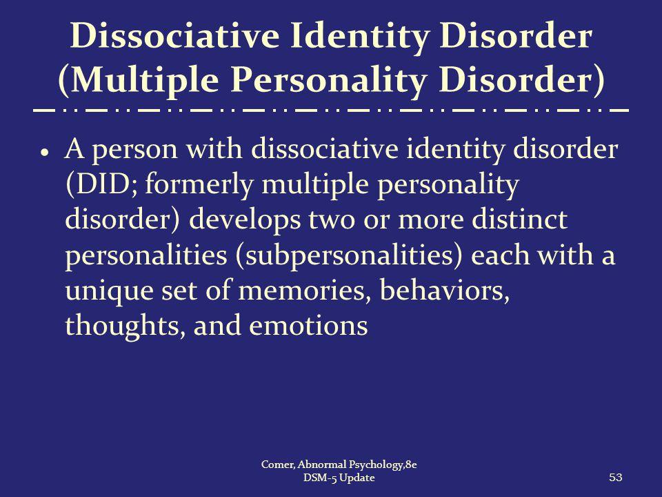 Dissociative Identity Disorder (Multiple Personality Disorder)  A person with dissociative identity disorder (DID; formerly multiple personality diso
